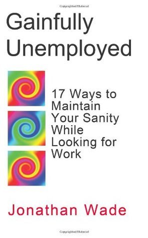 Gainfully Unemployed: 17 Ways to Maintain Your Sanity While Looking for Work Jonathan Wade