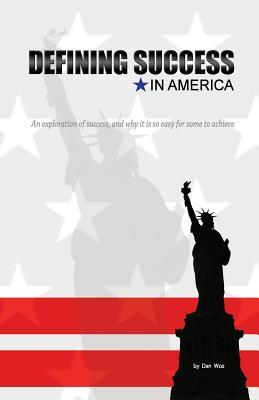 Defining Success in America: An Exploration of Success and Why It Is So Easy for Some to Achieve Dan Wos