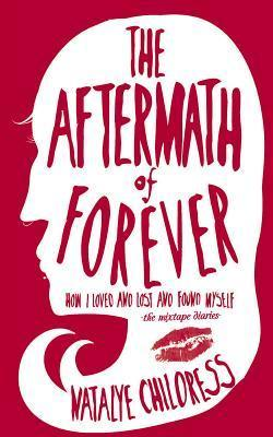 Aftermath of Forever: How I Loved, Lost, and Found Myself. The Mix Tape Diaries  by  Natalye Childress