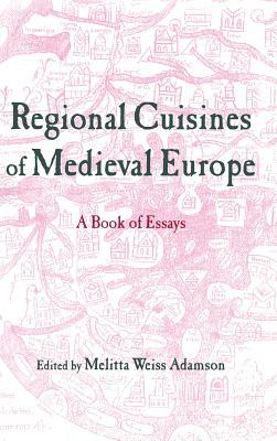 Regional Cuisines in Medieval Europe: A Book of Essays  by  Melitta Weiss Adamson
