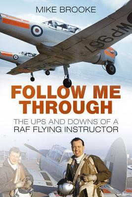 Follow Me Through: The Ups and Downs of a RAF Flying Instructor  by  Mike Brooke