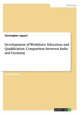 Development of Workforce Education and Qualification. Comparison Between India and Germany  by  Christopher Liguori