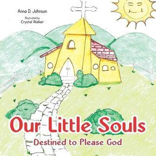 Our Little Souls: Destined to Please God Anna D. Johnson