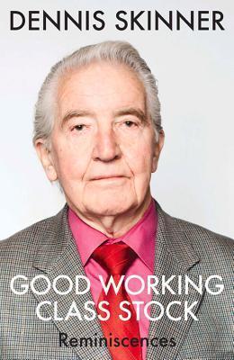 Good Working Class Stock: Reminiscences Dennis Skinner