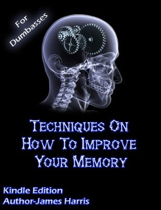 Techniques on How to Improve Your Memory - Improving Your Memory For Phenomenal Results - James Harris - For Dumbasses Publishing - The New Best Seller  by  James Harris