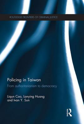 Policing in Taiwan: From Authoritarianism to Democracy Liqun Cao