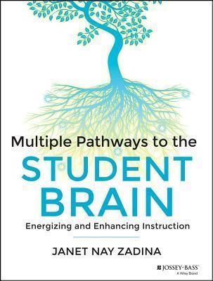Multiple Pathways to the Student Brain: Energizing and Enhancing Instruction Janet Zadina