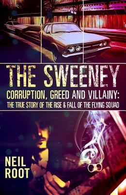 The Sweeney: Corruption, Greed and Villainy: The Rise and Fall of the Flying Squad  by  Neil Root