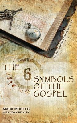 The Six Symbols of the Gospel: The Whole Story of Gods Redemptive Love Mark McNees