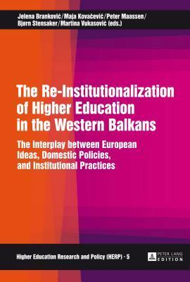 The Re-Institutionalization of Higher Education in the Western Balkans: The Interplay Between European Ideas, Domestic Policies, and Institutional Practices  by  Jelena Brankovic