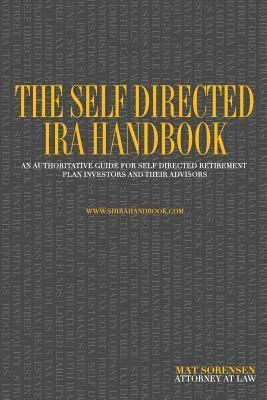 The Self Directed IRA Handbook: An Authoritative Guide for Self Directed Retirement Plan Investors and Their Advisors  by  Mat Sorensen