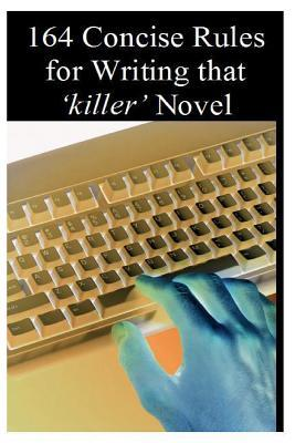 164 Concise Rules for Writing That Killer Novel: A Writing Manual  by  Zahid Zaman
