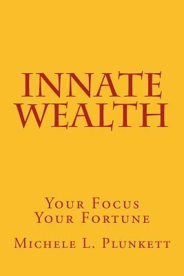 Innate Wealth: Your Focus, Your Fortune Michele Plunkett