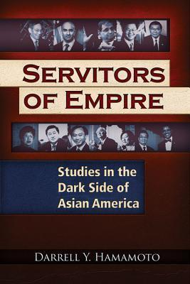 Servitors of Empire: Studies in the Dark Side of Asian America  by  Darrell Y. Hamamoto