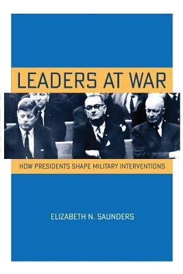 Leaders at War: How Presidents Shape Military Interventions  by  Elizabeth N Saunders