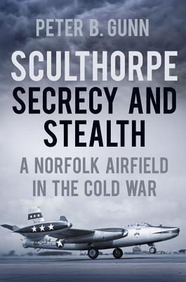 Sculthorpe Secrecy and Stealth: Norfolk Airfield in the Cold War  by  Peter B. Gunn