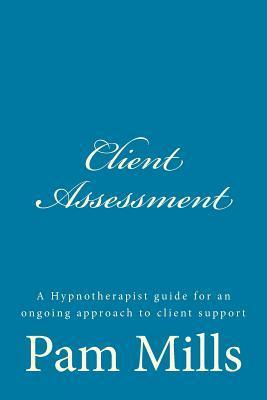 Client Assessment: A Hypnotherapist Guide for an Ongoing Approach to Client Support  by  Pam Mills