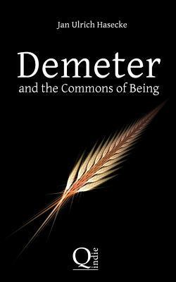 Demeter and the Commons of Being: Speculative Essay Against Loss of Ancestry and the Arrogation of Property  by  Jan Ulrich Hasecke