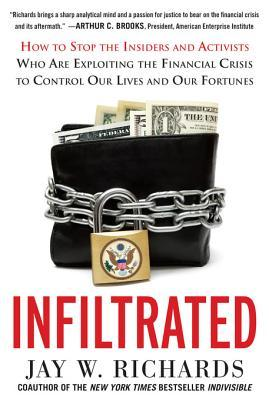 Infiltrated: How to Stop the Insiders and Activists Who Are Exploiting the Financial Crisis to Control Our Lives and Our Fortunes: How to Stop the Insiders and Activists Who Are Exploiting the Financial Crisis to Control Our Lives and Our Fortunes  by  Jay W. Richards