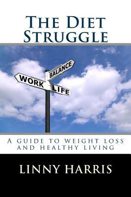 The Diet Struggle: A Simple, Easy to Follow Guide to Weight Loss and Living Healthy  by  Linny Harris
