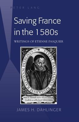 Saving France in the 1580s: Writings of Etienne Pasquier James H Dahlinger