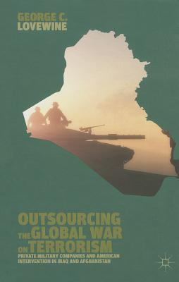 Outsourcing the Global War on Terrorism: Private Military Companies and American Intervention in Iraq and Afghanistan George C. Lovewine