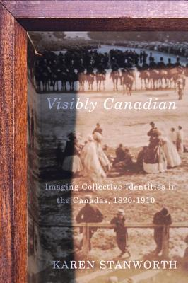 Visibly Canadian: Imaging Collective Identities in the Canadas, 1820-1910 Karen Stanworth