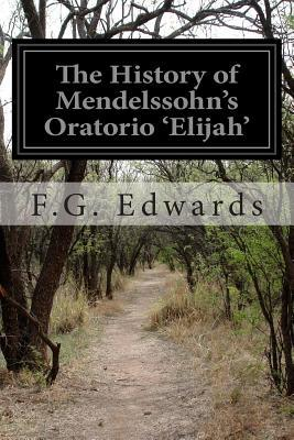 The History of Mendelssohns Oratorio Elijah  by  F G Edwards