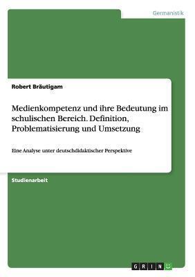 Medienkompetenz Und Ihre Bedeutung Im Schulischen Bereich. Definition, Problematisierung Und Umsetzung  by  Robert Brautigam