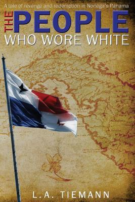 The People Who Wore White: A Tale of Revenge and Redemption in Noriegas Panama L a Tiemann