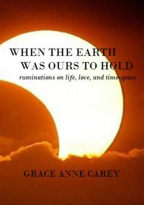 When the Earth Was Ours to Hold: Ruminations on Life, Love, and Time-Space Grace Anne Carey