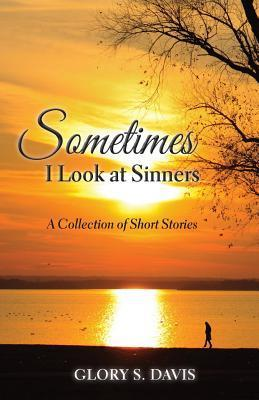 Sometimes I Look at Sinners: A Collection of Short Stories Glory S. Davis