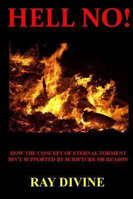 Hell No!: How the Concept of Eternal Torment Isnt Supported  by  Scripture or Reason by Ray Divine
