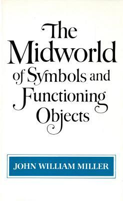 The Midworld of Symbols and Functioning Objects  by  John William Miller