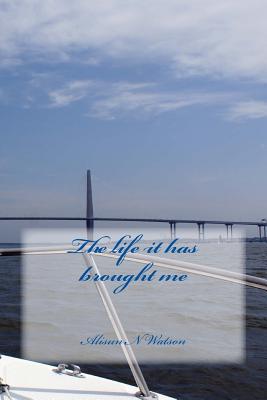 The Life It Has Brought Me  by  Alisun N Watson