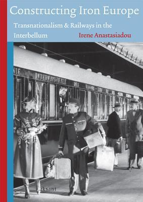 Constructing Iron Europe: Transnationalism and Railways in the Interbellum Irene Anastasiadou