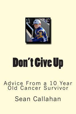 Dont Give Up: Advice from a 10 Year Old Cancer Survivor  by  Sean Callahan
