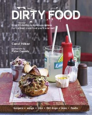Dirty Food: Over 65 Devilishly Delicious Recipes for the Best Worst Food Youll Ever Eat!  by  Carol Hilker