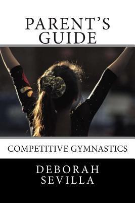 Parents Guide: Competitive Gymnastics  by  Deborah Sevilla