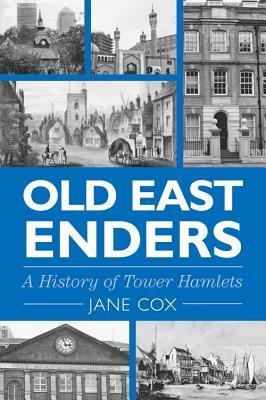 Old East Enders: A History of the Tower Hamlets Jane Cox