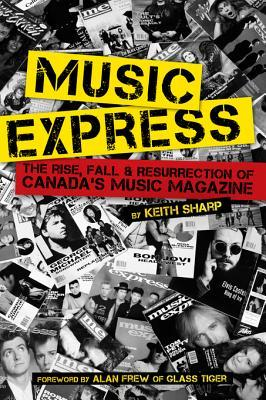 Music Express: The Rise, Fall & Resurrection of Canadas Music Magazine  by  Keith Sharp