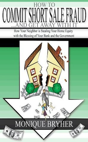 How to Commit Short Sale Fraud . . . and Get Away with It  by  Monique Bryher