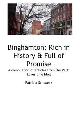 Binghamton: Rich in History & Full of Promise: Compilation of Articles from the Patti Loves Bing Blog Patricia Schwartz