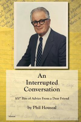 An Interrupted Conversation: 100 Bits of Advice from a Dear Friend  by  Phil Houseal