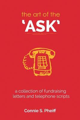 The Art of the Ask: .a Collection of Fundraising Letters and Telephone Scripts  by  Connie S Pheiff