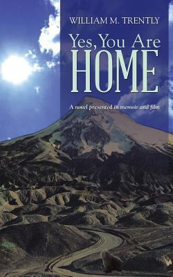 Yes, You Are Home: A Novel Presented in Memoir and Film  by  William M Trently