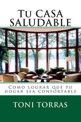 Tu Casa Saludable: Como Lograr Que Tu Hogar Sea Confortable  by  Toni Torras