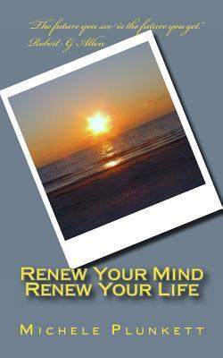 Renew Your Mind, Renew Your Life: Six Basic Strategies for Empowerment  by  Michele Plunkett