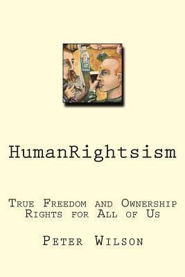 Humanrightsism: True Freedom and Ownership Rights for All of Us Peter J. Wilson