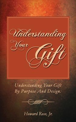 Understanding Your Gift: Understanding Your Gift Purpose and Design. by Howard Rose Jr